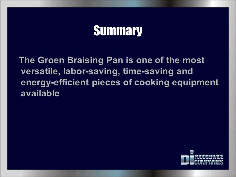 Summary The Groen Braising Pan is one of the most versatile, labor-saving, time-saving and energy-efficient pieces of cooking equipment available