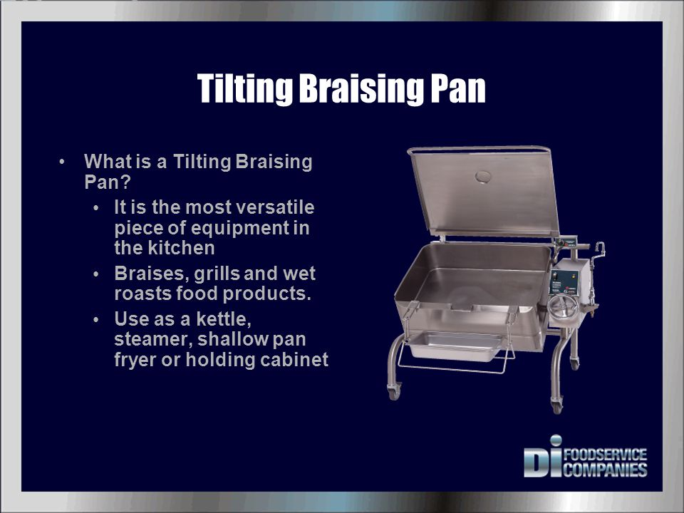 Tilting Braising Pan What is a Tilting Braising Pan? It is the most versatile piece of equipment in the kitchen Braises, grills and wet roasts food pr