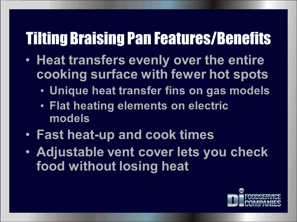 Tilting Braising Pan Features/Benefits Heat transfers evenly over the entire cooking surface with fewer hot spots Unique heat transfer fins on gas mod