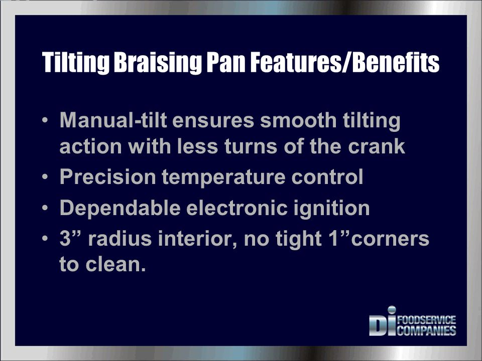Tilting Braising Pan Features/Benefits Manual-tilt ensures smooth tilting action with less turns of the crank Precision temperature control Dependable