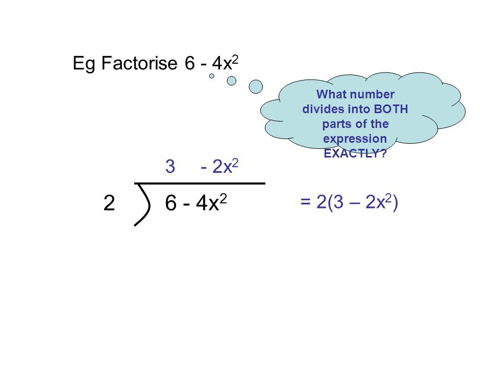 Eg Factorise 6 - 4x 2 What number divides into BOTH parts of the expression EXACTLY.