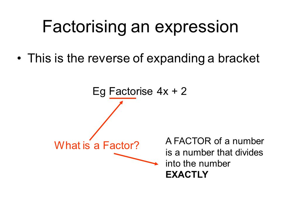 Factorising an expression This is the reverse of expanding a bracket Eg Factorise 4x + 2 What is a Factor.