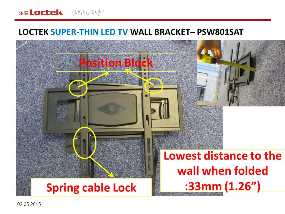 02.05.2015 LOCTEK SUPER-THIN LED TV WALL BRACKET– PSW801SAT Spring cable Lock Lowest distance to the wall when folded :33mm (1.26 ) Position Block