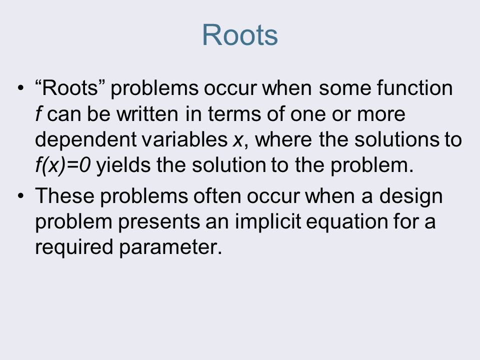 "Roots ""Roots"" problems occur when some function f can be written in terms of one or more dependent variables x, where the solutions to f(x)=0 yields t"
