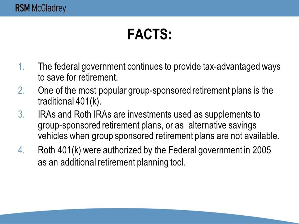 FACTS: 1.The federal government continues to provide tax-advantaged ways to save for retirement.