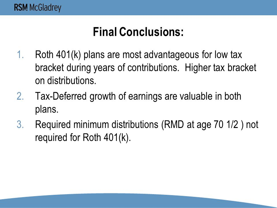 Final Conclusions: 1.Roth 401(k) plans are most advantageous for low tax bracket during years of contributions.
