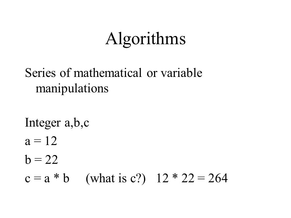 Algorithms Series of mathematical or variable manipulations Integer a,b,c a = 12 b = 22 c = a * b (what is c ) 12 * 22 = 264