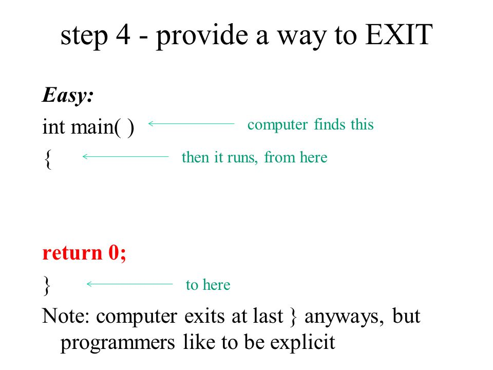 step 4 - provide a way to EXIT Easy: int main( ) { return 0; } Note: computer exits at last } anyways, but programmers like to be explicit computer fi