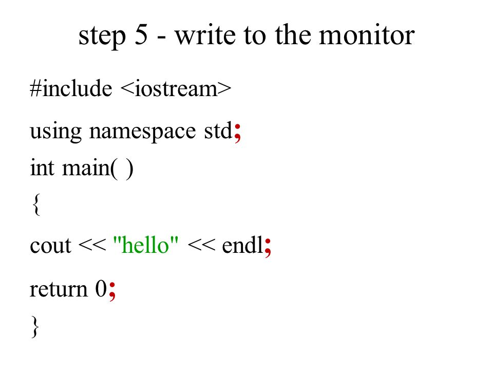 step 5 - write to the monitor #include using namespace std ; int main( ) { cout << hello << endl ; return 0 ; }