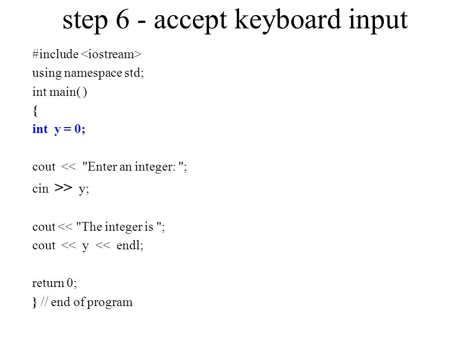 step 6 - accept keyboard input #include using namespace std; int main( ) { int y = 0; cout << Enter an integer: ; cin >> y; cout << The integer is ; cout << y << endl; return 0; } // end of program