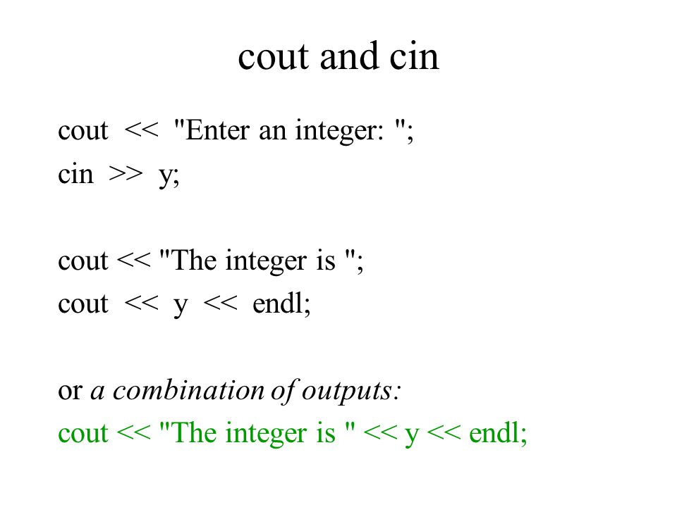 cout and cin cout << Enter an integer: ; cin >> y; cout << The integer is ; cout << y << endl; or a combination of outputs: cout << The integer is << y << endl;