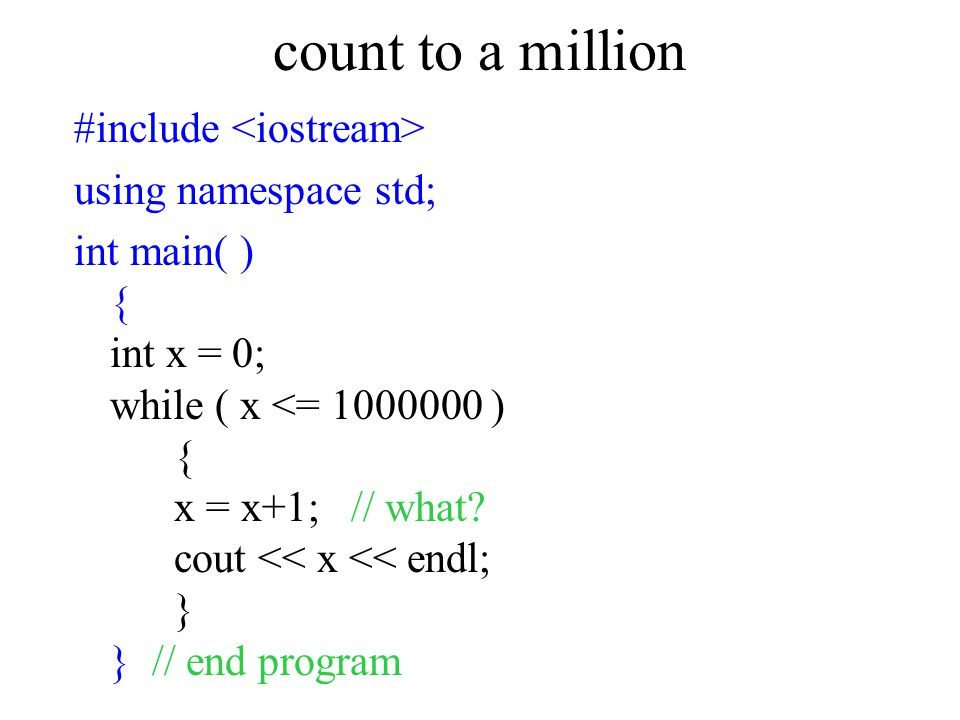 count to a million #include using namespace std; int main( ) { int x = 0; while ( x <= 1000000 ) { x = x+1; // what? cout << x << endl; } } // end pro