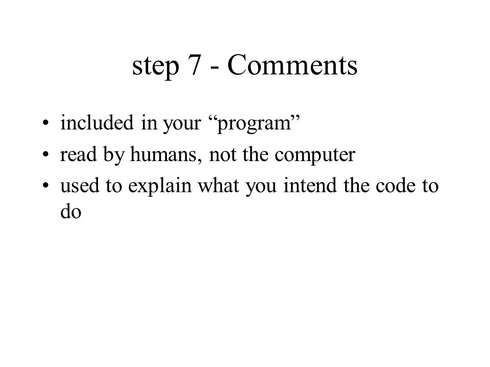 step 7 - Comments included in your program read by humans, not the computer used to explain what you intend the code to do
