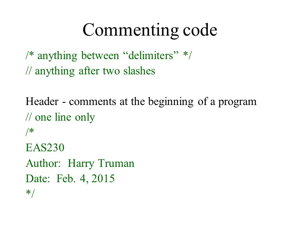 Commenting code /* anything between delimiters */ // anything after two slashes Header - comments at the beginning of a program // one line only /* EAS230 Author: Harry Truman Date: Feb.