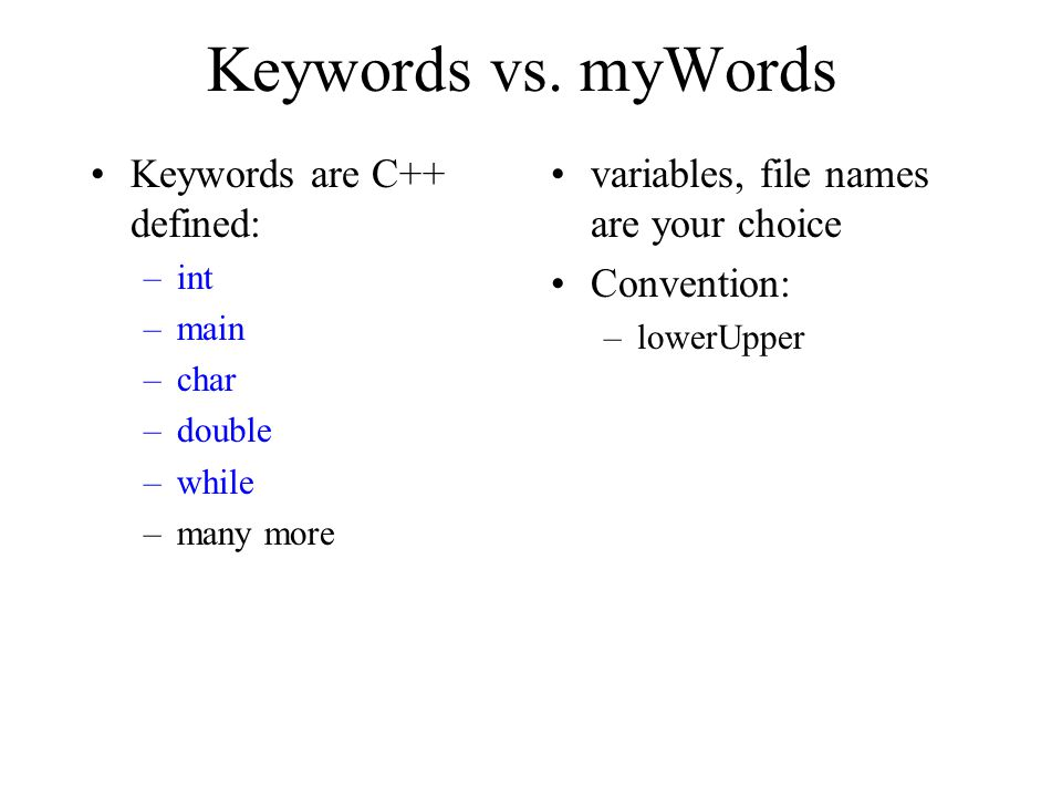 Keywords vs. myWords Keywords are C++ defined: –int –main –char –double –while –many more variables, file names are your choice Convention: –lowerUppe