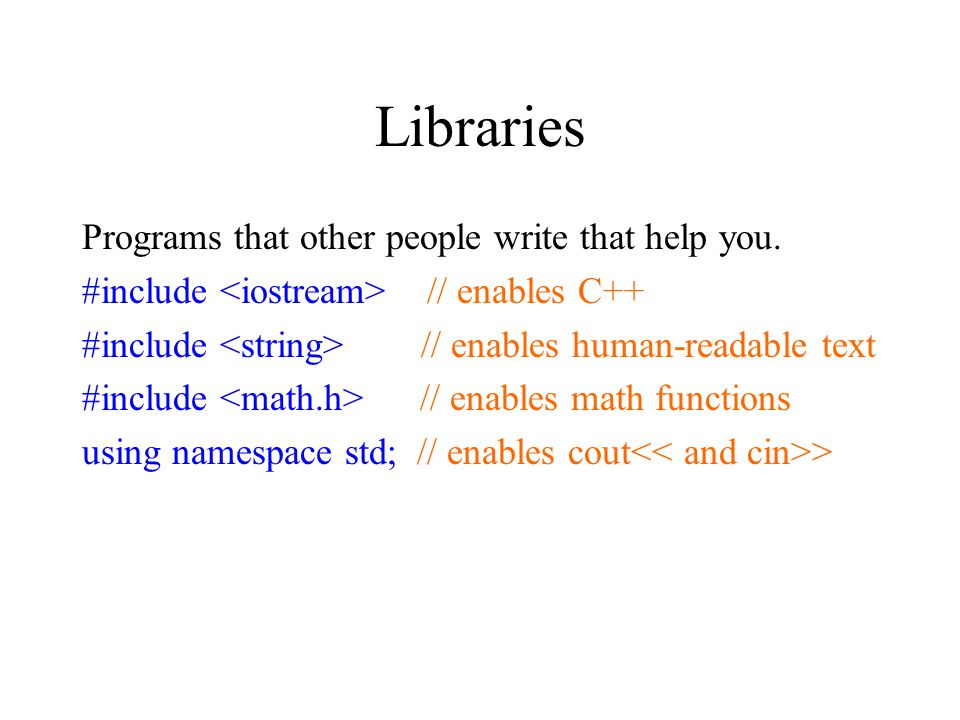 Libraries Programs that other people write that help you.