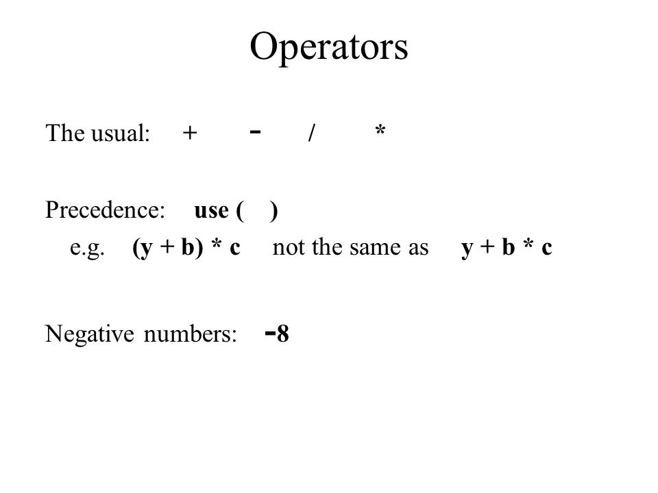 Operators The usual: + - / * Precedence: use ( ) e.g. (y + b) * c not the same as y + b * c Negative numbers: - 8