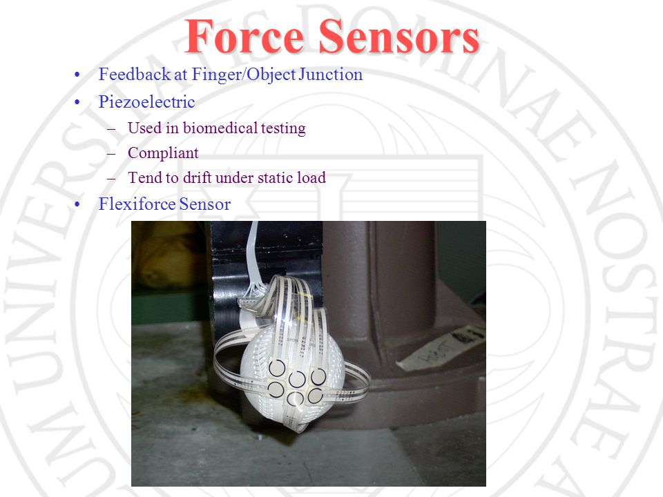 Force Sensors Feedback at Finger/Object Junction Piezoelectric –Used in biomedical testing –Compliant –Tend to drift under static load Flexiforce Sensor