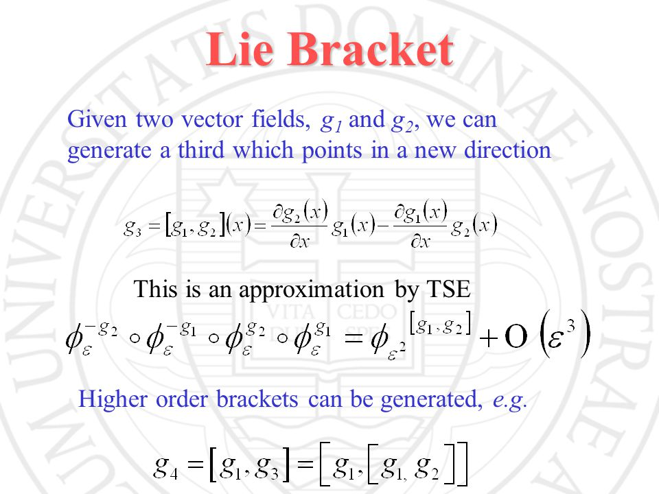 Lie Bracket Given two vector fields, g 1 and g 2, we can generate a third which points in a new direction This is an approximation by TSE Higher order brackets can be generated, e.g.