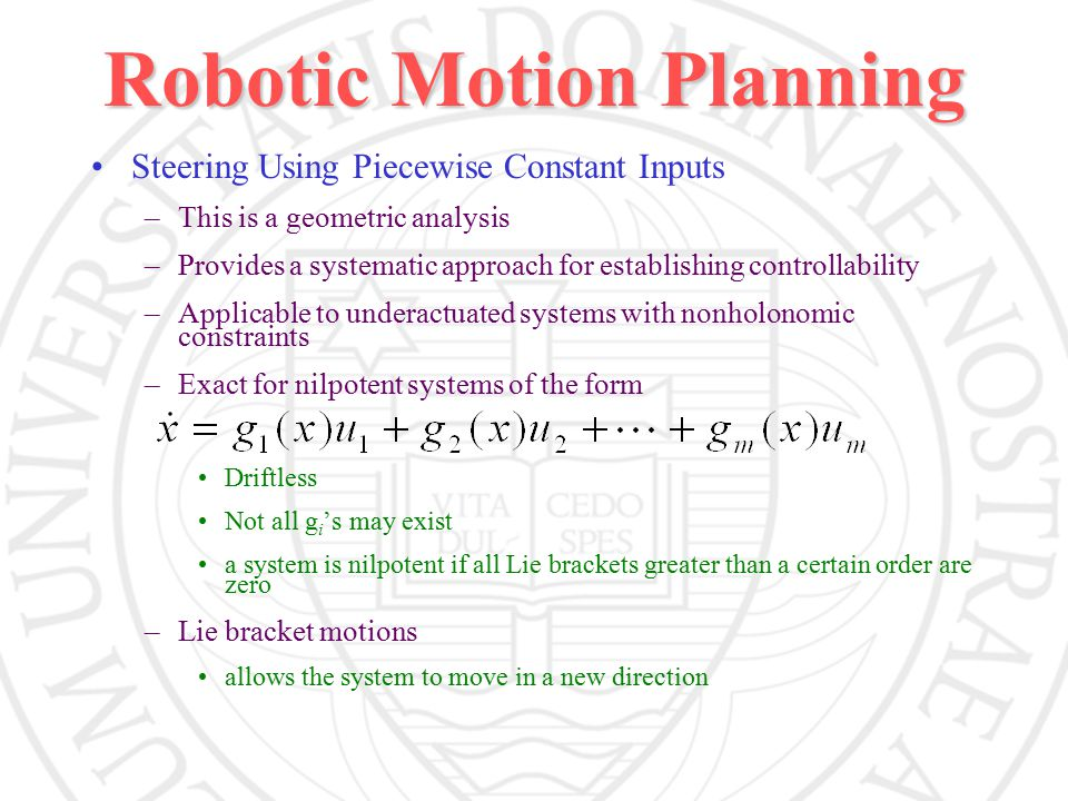 Robotic Motion Planning Steering Using Piecewise Constant Inputs –This is a geometric analysis –Provides a systematic approach for establishing controllability –Applicable to underactuated systems with nonholonomic constraints –Exact for nilpotent systems of the form Driftless Not all g i 's may exist a system is nilpotent if all Lie brackets greater than a certain order are zero –Lie bracket motions allows the system to move in a new direction