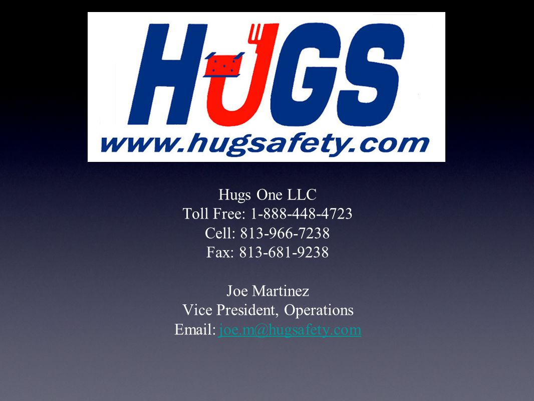 Hugs One LLC Toll Free: 1-888-448-4723 Cell: 813-966-7238 Fax: 813-681-9238 Joe Martinez Vice President, Operations Email: joe.m@hugsafety.com joe.m@hugsafety.com