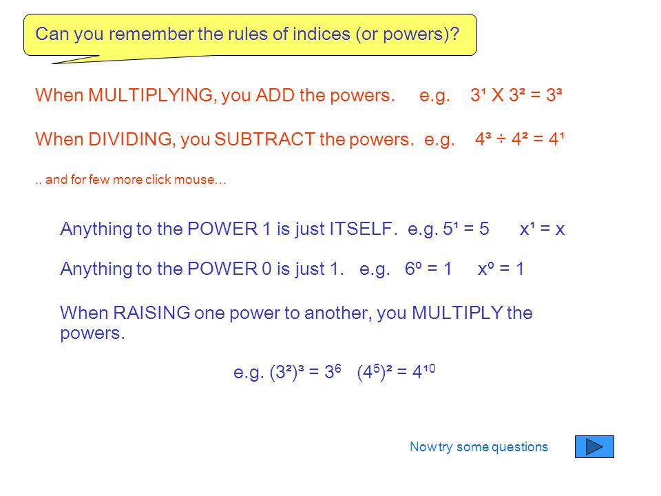Can you remember the rules of indices (or powers)? When MULTIPLYING, you ADD the powers. e.g. 3¹ X 3² = 3³ When DIVIDING, you SUBTRACT the powers. e.g