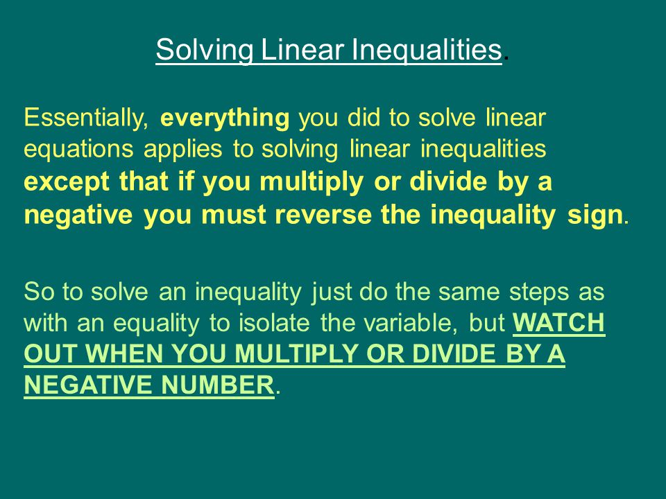 Solving Linear Inequalities. Essentially, everything you did to solve linear equations applies to solving linear inequalities except that if you multi