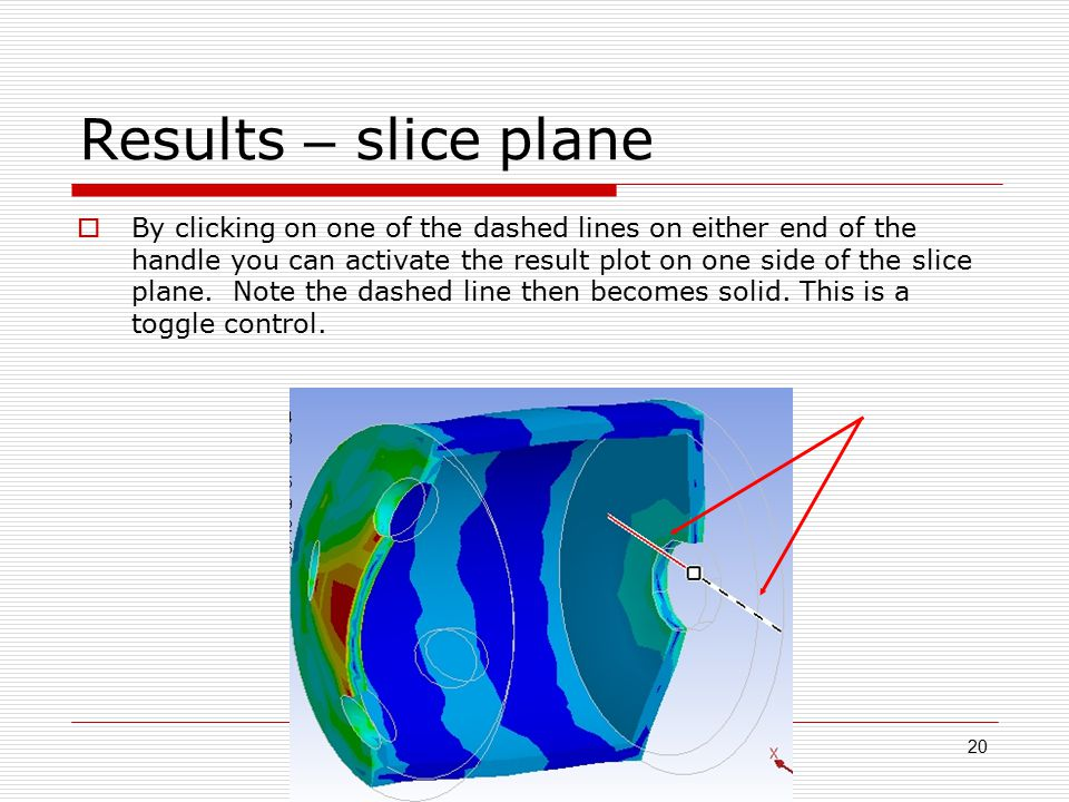 20 Results – slice plane  By clicking on one of the dashed lines on either end of the handle you can activate the result plot on one side of the slice plane.