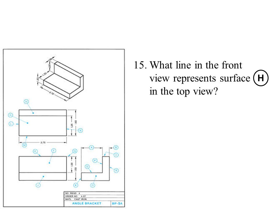 15.What line in the front view represents surface in the top view? H