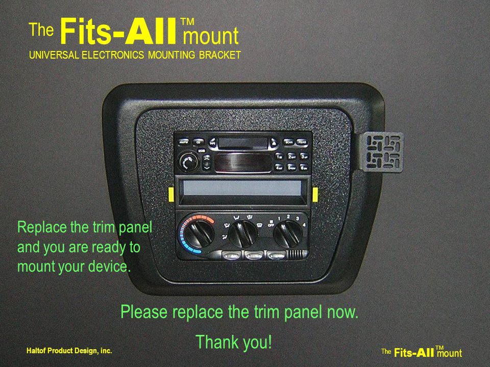 The Fits -All mount TM UNIVERSAL ELECTRONICS MOUNTING BRACKET Replace the trim panel and you are ready to mount your device.