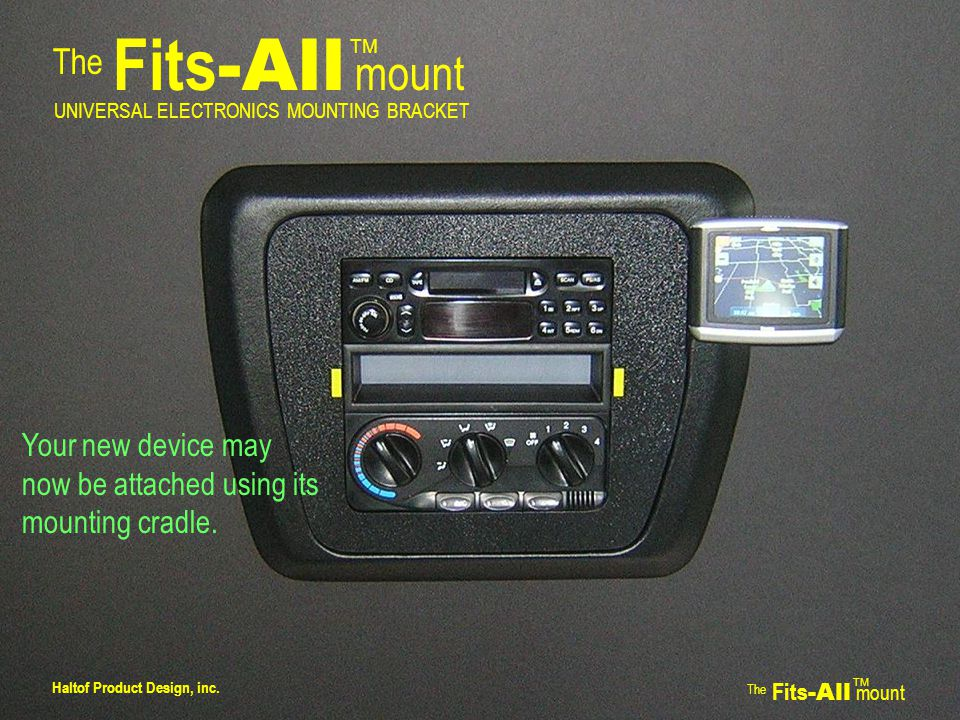 The Fits -All mount TM UNIVERSAL ELECTRONICS MOUNTING BRACKET Your new device may now be attached using its mounting cradle.