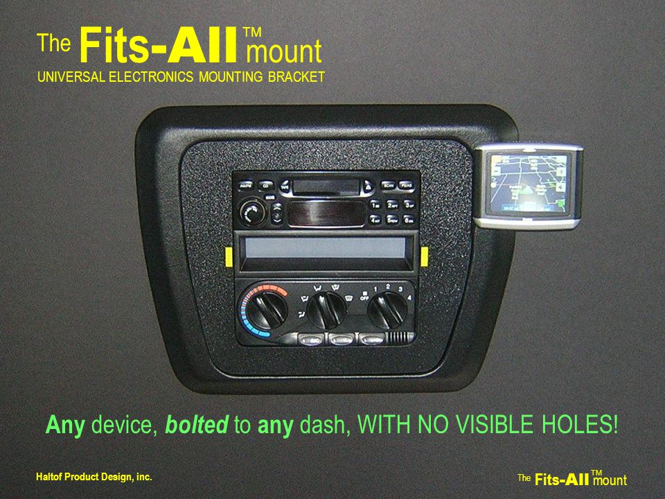 The Fits -All mount TM UNIVERSAL ELECTRONICS MOUNTING BRACKET Any device, bolted to any dash, WITH NO VISIBLE HOLES.
