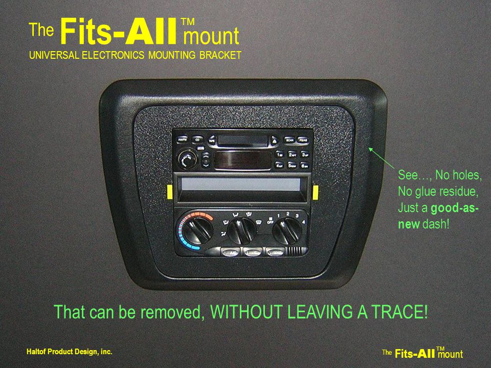 The Fits -All mount TM UNIVERSAL ELECTRONICS MOUNTING BRACKET That can be removed, WITHOUT LEAVING A TRACE.