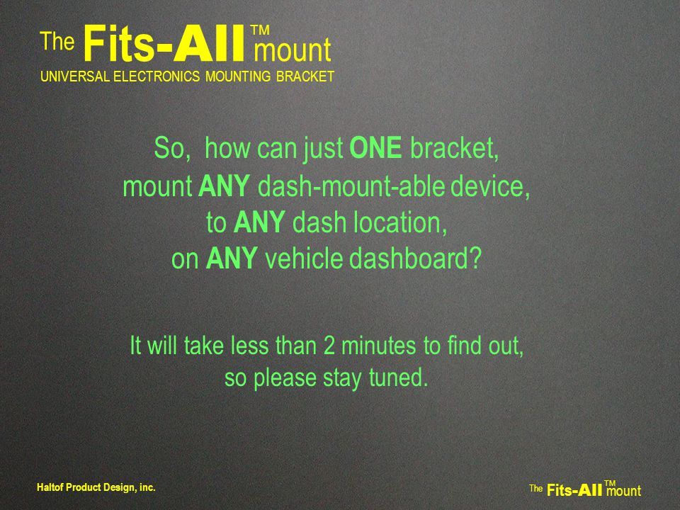 The Fits -All mount TM UNIVERSAL ELECTRONICS MOUNTING BRACKET FIRST, remove dash trim panel, and fold it down.