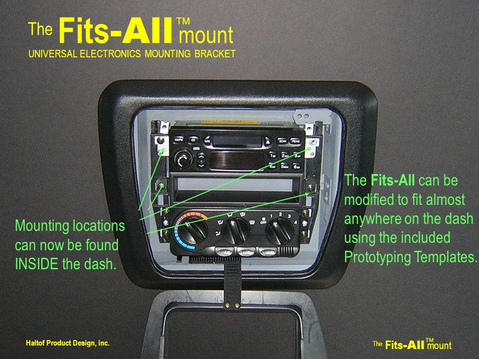 The Fits -All mount TM UNIVERSAL ELECTRONICS MOUNTING BRACKET Find a good location for the bracket, usually next to the edge of the dash trim panel.