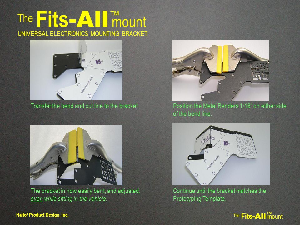 The Fits -All mount TM UNIVERSAL ELECTRONICS MOUNTING BRACKET The Fits -All mount TM Haltof Product Design, inc.