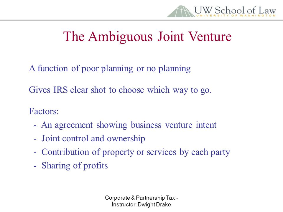 Corporate & Partnership Tax - Instructor: Dwight Drake The Ambiguous Joint Venture A function of poor planning or no planning Gives IRS clear shot to choose which way to go.