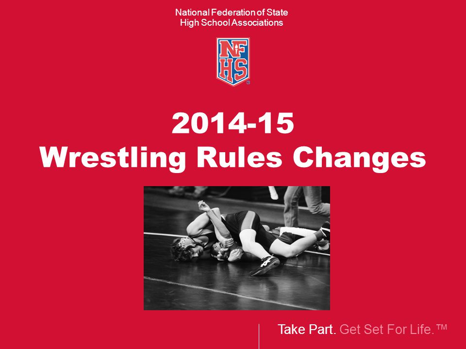 Take Part. Get Set For Life.™ National Federation of State High School Associations 2014-15 Wrestling Rules Changes
