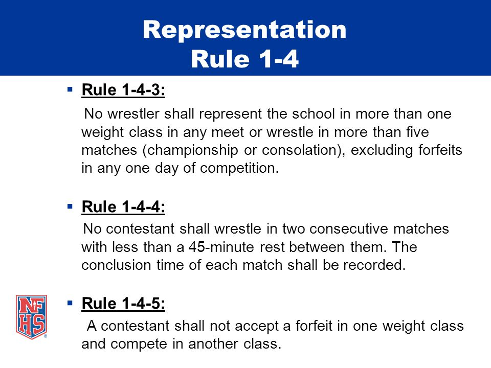 Representation Rule 1-4  Rule 1-4-3: No wrestler shall represent the school in more than one weight class in any meet or wrestle in more than five matches (championship or consolation), excluding forfeits in any one day of competition.