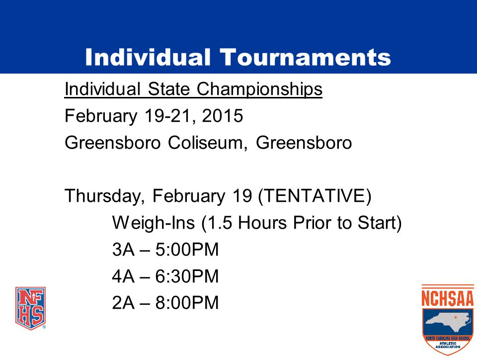 Individual State Championships February 19-21, 2015 Greensboro Coliseum, Greensboro Thursday, February 19 (TENTATIVE) Weigh-Ins (1.5 Hours Prior to Start) 3A – 5:00PM 4A – 6:30PM 2A – 8:00PM Individual Tournaments