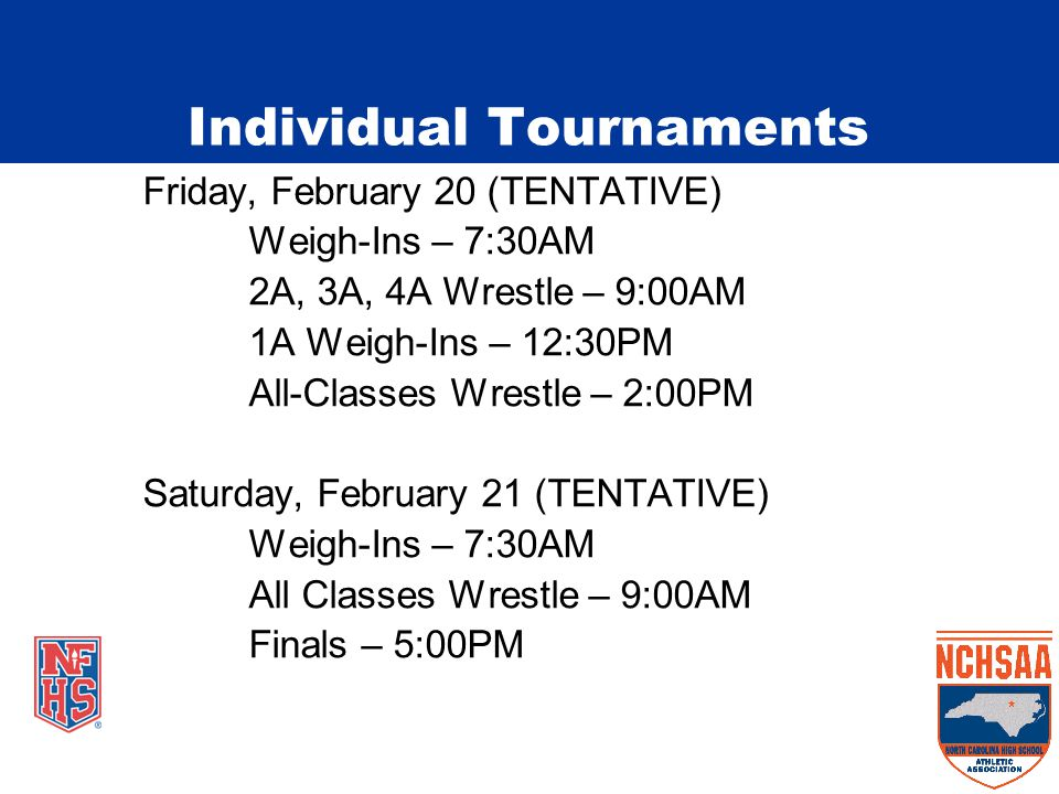 Friday, February 20 (TENTATIVE) Weigh-Ins – 7:30AM 2A, 3A, 4A Wrestle – 9:00AM 1A Weigh-Ins – 12:30PM All-Classes Wrestle – 2:00PM Saturday, February 21 (TENTATIVE) Weigh-Ins – 7:30AM All Classes Wrestle – 9:00AM Finals – 5:00PM Individual Tournaments
