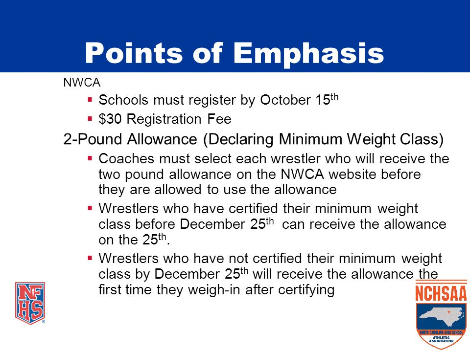 NWCA  Schools must register by October 15 th  $30 Registration Fee 2-Pound Allowance (Declaring Minimum Weight Class)  Coaches must select each wrestler who will receive the two pound allowance on the NWCA website before they are allowed to use the allowance  Wrestlers who have certified their minimum weight class before December 25 th can receive the allowance on the 25 th.