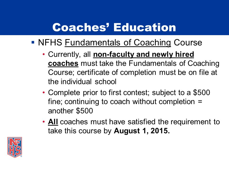  NFHS Fundamentals of Coaching Course Currently, all non-faculty and newly hired coaches must take the Fundamentals of Coaching Course; certificate of completion must be on file at the individual school Complete prior to first contest; subject to a $500 fine; continuing to coach without completion = another $500 All coaches must have satisfied the requirement to take this course by August 1, 2015.