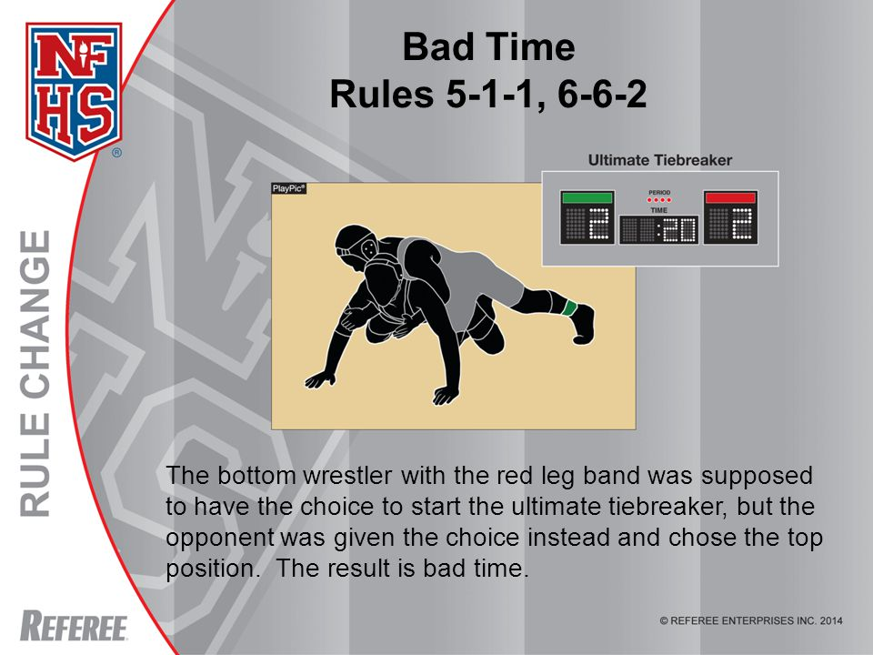 Bad Time Rules 5-1-1, 6-6-2 The bottom wrestler with the red leg band was supposed to have the choice to start the ultimate tiebreaker, but the opponent was given the choice instead and chose the top position.