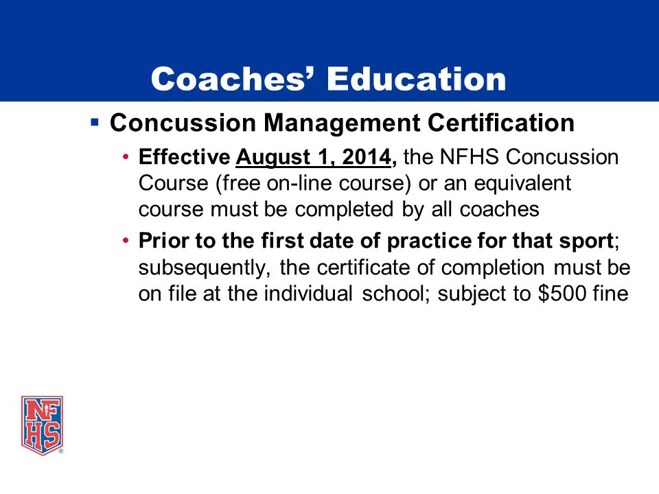  Concussion Management Certification Effective August 1, 2014, the NFHS Concussion Course (free on-line course) or an equivalent course must be completed by all coaches Prior to the first date of practice for that sport; subsequently, the certificate of completion must be on file at the individual school; subject to $500 fine Coaches' Education