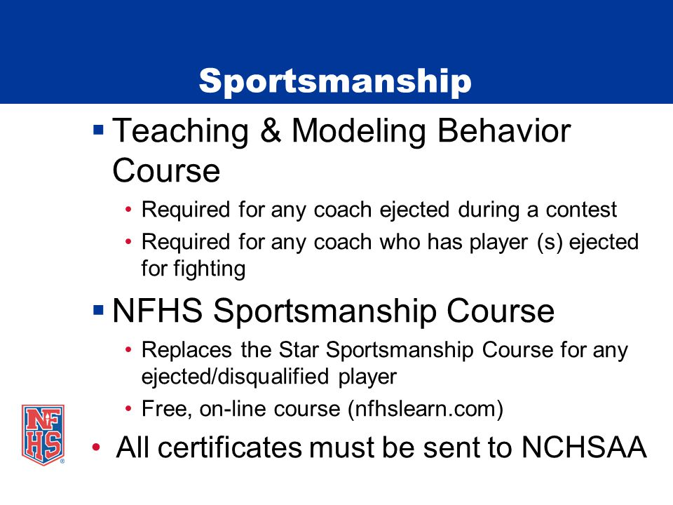  Teaching & Modeling Behavior Course Required for any coach ejected during a contest Required for any coach who has player (s) ejected for fighting  NFHS Sportsmanship Course Replaces the Star Sportsmanship Course for any ejected/disqualified player Free, on-line course (nfhslearn.com) All certificates must be sent to NCHSAA Sportsmanship
