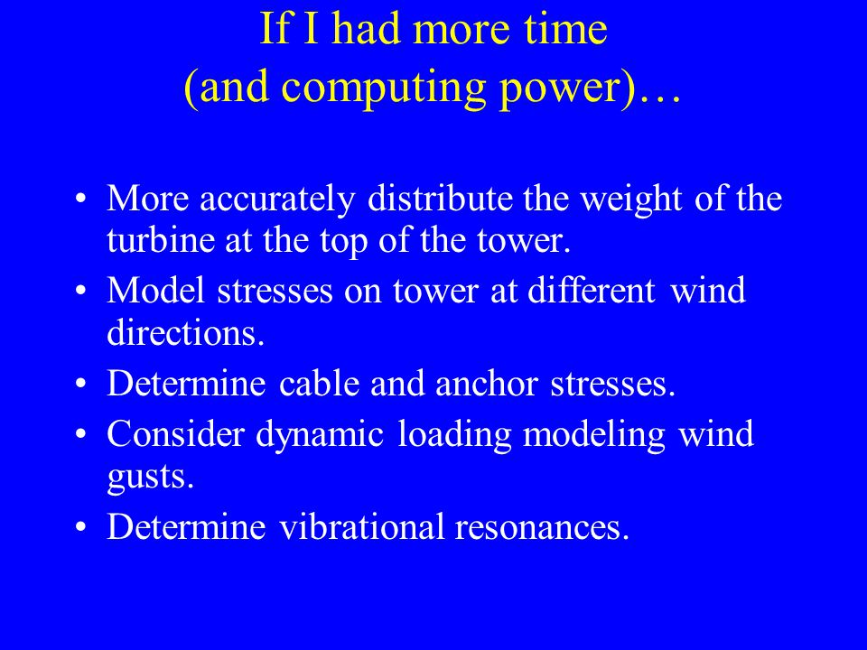 If I had more time (and computing power)… More accurately distribute the weight of the turbine at the top of the tower. Model stresses on tower at dif