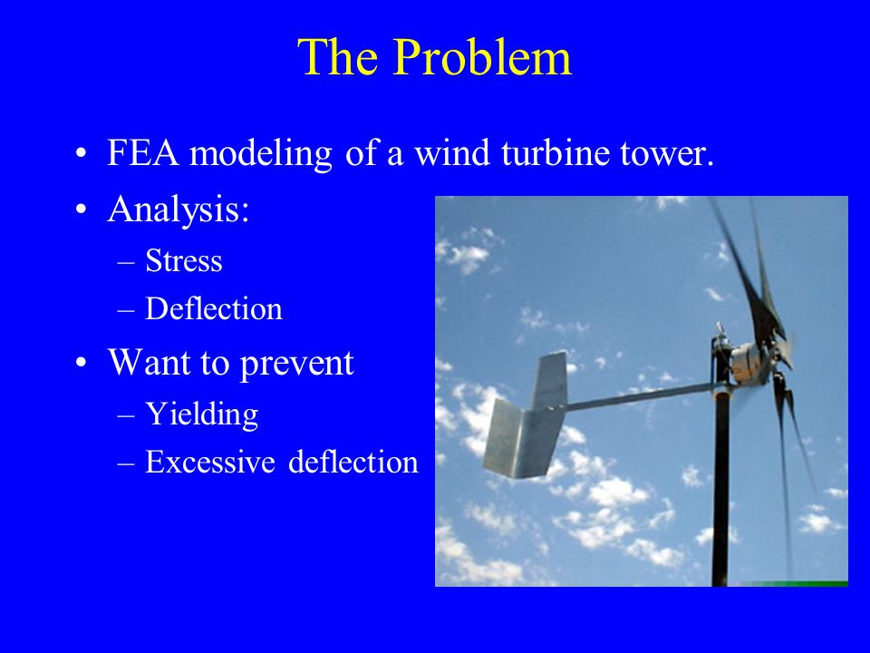 Results Stresses at pipe-flange boundary –60 mph winds Stress: 1.2e8 Pa –100 mph winds Stress: 3.0e8 Pa –Yield stress of steel: 3.3e8 Pa At winds around 100 mph the structure will fail!