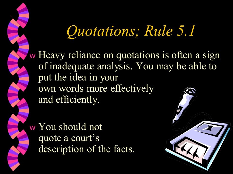 Quotations; Rule 5.1 w Heavy reliance on quotations is often a sign of inadequate analysis.