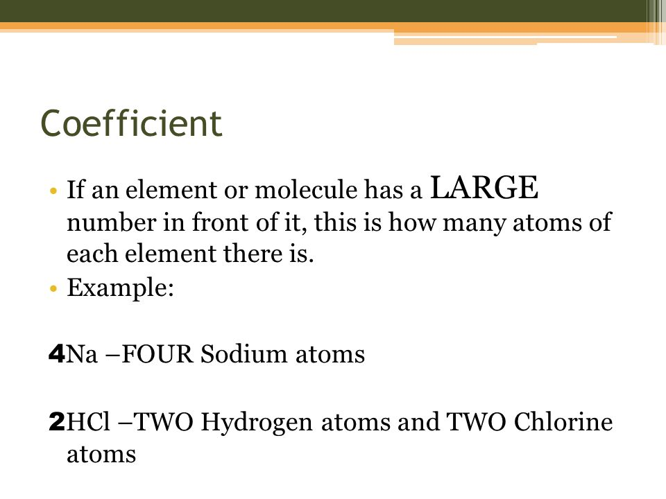 Coefficient If an element or molecule has a LARGE number in front of it, this is how many atoms of each element there is.